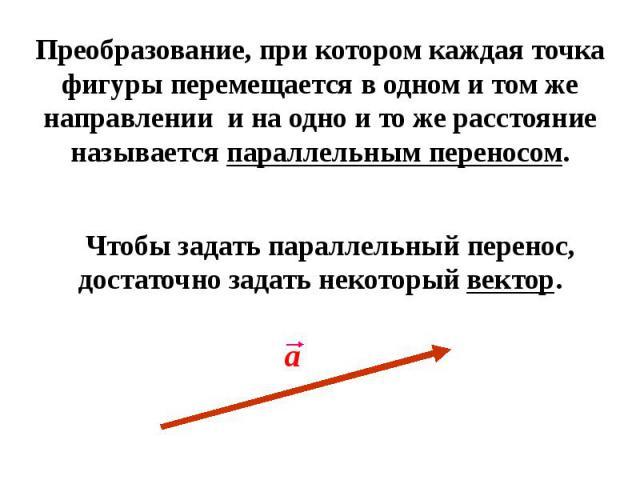 Преобразование, при котором каждая точка фигуры перемещается в одном и том же направлении и на одно и то же расстояние называется параллельным переносом. Чтобы задать параллельный перенос, достаточно задать некоторый вектор.