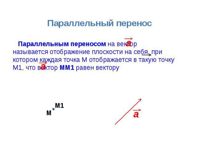 Параллельный перенос Параллельным переносом на вектор называется отображение плоскости на себя, при котором каждая точка М отображается в такую точку М1, что вектор ММ1 равен вектору