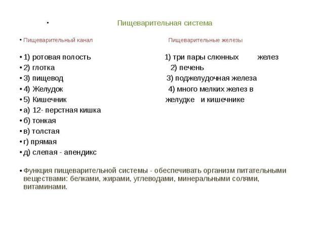 Пищеварительная система Пищеварительный канал Пищеварительные железы1) ротовая полость 1) три пары слюнных желез2) глотка 2) печень3) пищевод 3) поджелудочная железа4) Желудок 4) много мелких желез в 5) Кишечник желудке и кишечнике а) 12- перстная к…