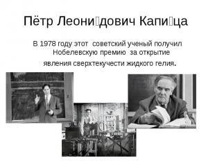Пётр Леонидович Капица В 1978 году этот советский ученый получил Нобелевскую пре
