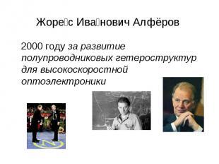 Жорес Иванович Алфёров 2000 году за развитие полупроводниковых гетероструктур дл