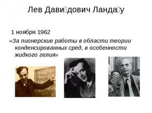 Лев Давидович Ландау 1 ноября 1962 «За пионерские работы в области теории конден