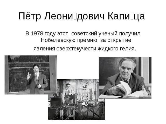 Пётр Леонидович Капица В 1978 году этот советский ученый получил Нобелевскую премию за открытие явлениясверхтекучестижидкого гелия.