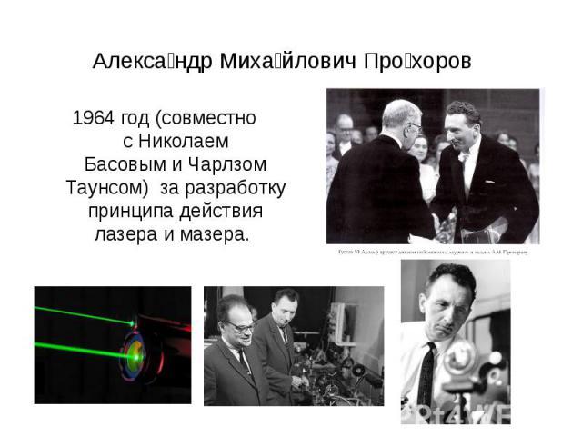 Александр Михайлович Прохоров 1964 год (совместно сНиколаем БасовымиЧарлзом Таунсом) за разработку принципа действия лазера и мазера.