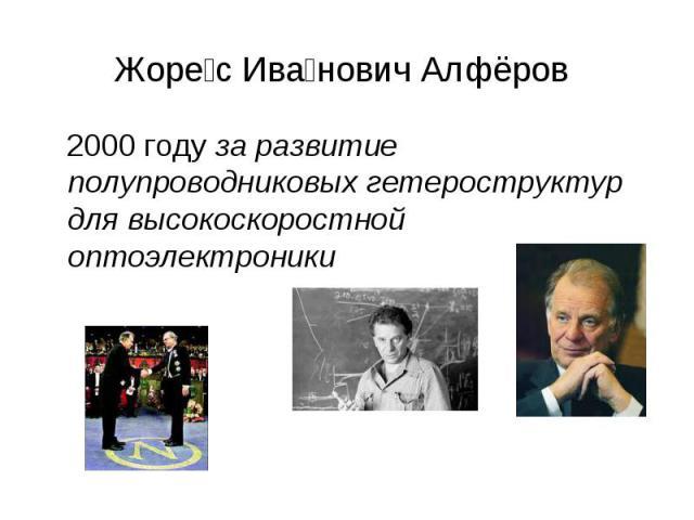Жорес Иванович Алфёров 2000 году за развитие полупроводниковых гетероструктур для высокоскоростной оптоэлектроники