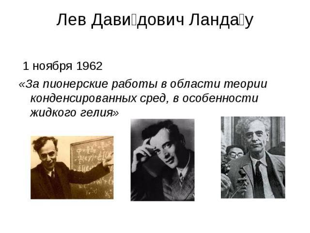 Лев Давидович Ландау 1 ноября 1962 «За пионерские работы в области теории конденсированных сред, в особенности жидкого гелия»