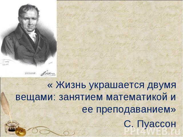 « Жизнь украшается двумя вещами: занятием математикой и ее преподаванием»С. Пуассон