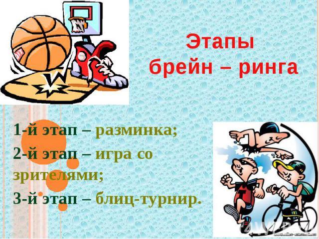 Этапы брейн – ринга 1-й этап – разминка;2-й этап – игра со зрителями;3-й этап – блиц-турнир.