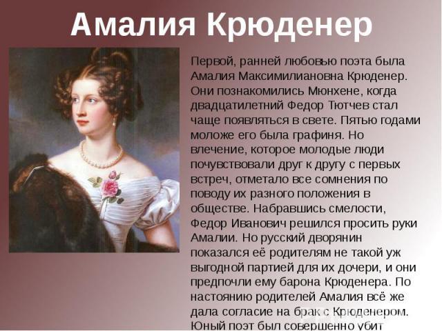 Амалия КрюденерПервой, ранней любовью поэта была Амалия Максимилиановна Крюденер. Они познакомились Мюнхене, когда двадцатилетний Федор Тютчев стал чаще появляться в свете. Пятью годами моложе его была графиня. Но влечение, которое молодые люди почу…