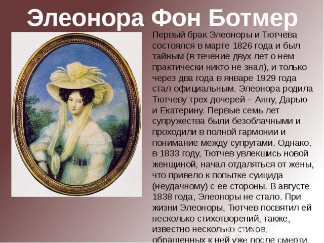 Элеонора Фон БотмерПервый брак Элеоноры и Тютчева состоялся в марте 1826 года и был тайным (в течение двух лет о нем практически никто не знал), и только через два года в январе 1929 года стал официальным. Элеонора родила Тютчеву трех дочерей – Анну…