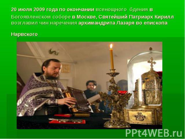 20 июля 2009 года по окончаниивсенощного бдениявБогоявленском соборев Москве, Святейший Патриарх Кирилл возглавил чин нареченияархимандрита Лазаря во епископа Нарвского