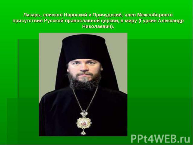 Лазарь, епископ Нарвский и Причудский, член Межсоборного присутствия Русской православной церкви, в миру (Гуркин Александр Николаевич).
