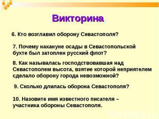 Викторина 6. Кто возглавил оборону Севастополя?7. Почему накануне осады в Севаст