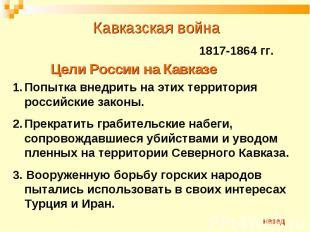 Кавказская война 1817-1864 гг.Цели России на КавказеПопытка внедрить на этих тер