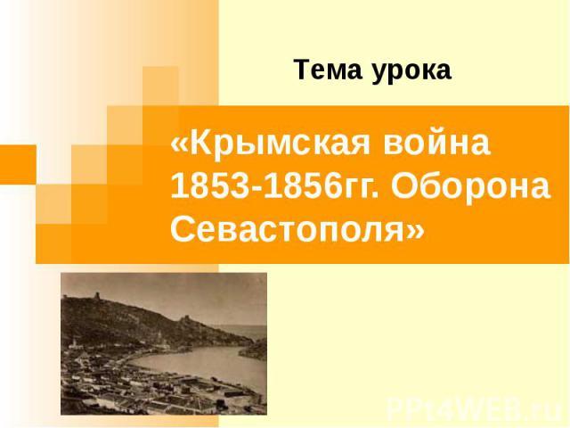 Тема урока «Крымская война 1853-1856гг. Оборона Севастополя»