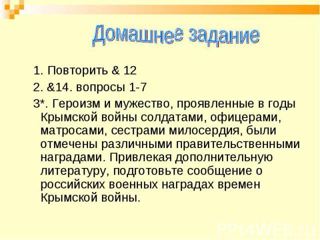 Домашнее задание 1. Повторить & 12 2. &14. вопросы 1-7 3*. Героизм и мужество, проявленные в годы Крымской войны солдатами, офицерами, матросами, сестрами милосердия, были отмечены различными правительственными наградами. Привлекая дополнительную ли…