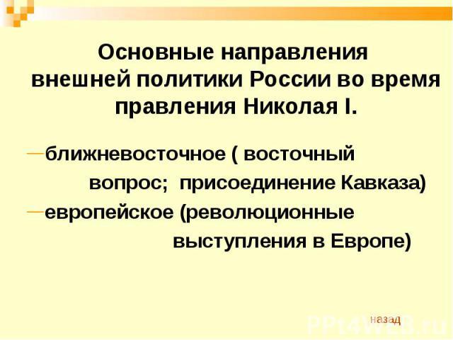 Основные направления внешней политики России во время правления Николая I. ближневосточное ( восточный вопрос; присоединение Кавказа)европейское (революционные выступления в Европе)