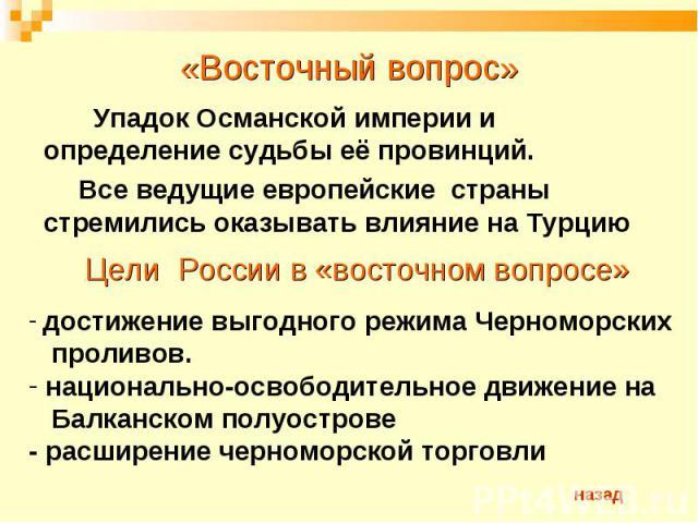 «Восточный вопрос» Упадок Османской империи и определение судьбы её провинций. Все ведущие европейские страны стремились оказывать влияние на ТурциюЦели России в «восточном вопросе» достижение выгодного режима Черноморских проливов. национально-осво…