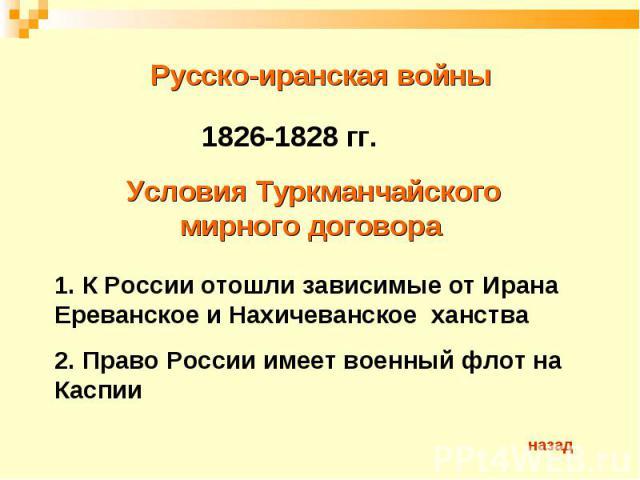 Русско-иранская войны 1826-1828 гг.Условия Туркманчайского мирного договора 1. К России отошли зависимые от Ирана Ереванское и Нахичеванское ханства2. Право России имеет военный флот на Каспии