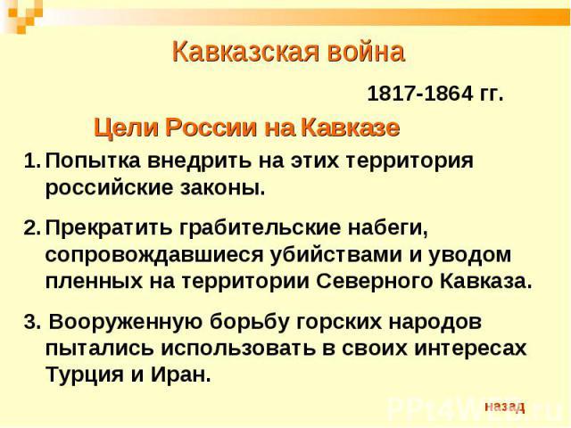 Кавказская война 1817-1864 гг.Цели России на КавказеПопытка внедрить на этих территория российские законы.Прекратить грабительские набеги, сопровождавшиеся убийствами и уводом пленных на территории Северного Кавказа.3. Вооруженную борьбу горских нар…