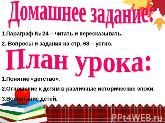 Домашнее задание: 1.Параграф № 24 – читать и пересказывать.2. Вопросы и задания на стр. 68 – устно. План урока: 1. Понятие «детство».2. Отношение к детям в различные исторические эпохи.3. Воспитание детей.