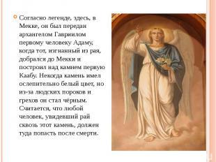 Согласно легенде, здесь, в Мекке, он был передан архангелом Гавриилом первому че