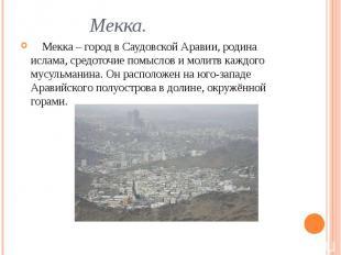 Мекка. Мекка – город в Саудовской Аравии, родина ислама, средоточие помыслов и м