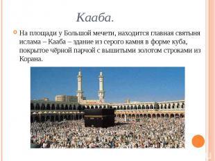 Кааба. На площади у Большой мечети, находится главная святыня ислама – Кааба – з