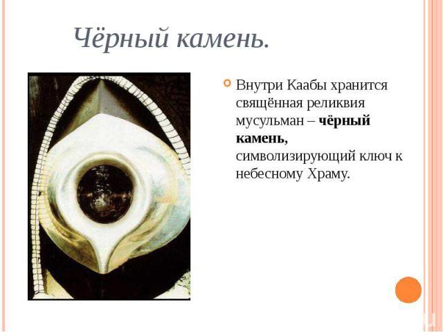 Чёрный камень. Внутри Каабы хранится свящённая реликвия мусульман – чёрный камень, символизирующий ключ к небесному Храму.