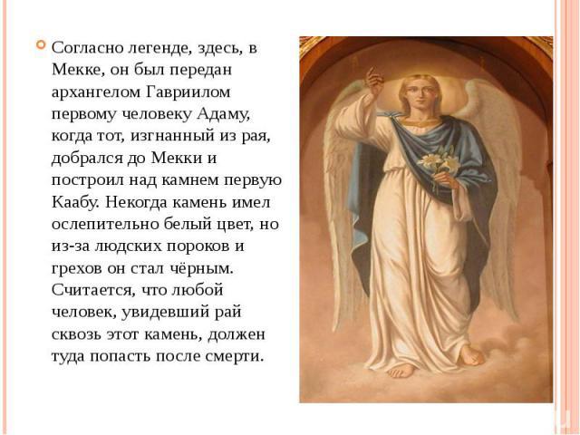 Согласно легенде, здесь, в Мекке, он был передан архангелом Гавриилом первому человеку Адаму, когда тот, изгнанный из рая, добрался до Мекки и построил над камнем первую Каабу. Некогда камень имел ослепительно белый цвет, но из-за людских пороков и …