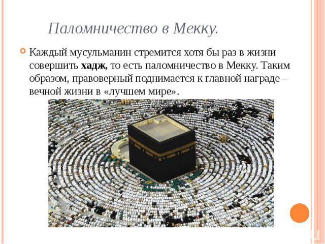 Паломничество в Мекку. Каждый мусульманин стремится хотя бы раз в жизни совершить хадж, то есть паломничество в Мекку. Таким образом, правоверный поднимается к главной награде – вечной жизни в «лучшем мире».