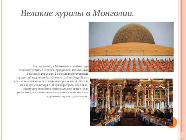 Великие хуралы в Монголии. Так, например, в Монголии в течение года отмечаются пять основных праздников, называемых Великими хуралами. Во время торжественных процессий под звуки барабанов и труб из буддийских храмов монахи выносят священные реликвии…