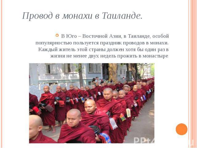 Провод в монахи в Таиланде. В Юго – Восточной Азии, в Таиланде, особой популярностью пользуется праздник проводов в монахи. Каждый житель этой страны должен хотя бы один раз в жизни не менее двух недель прожить в монастыре.