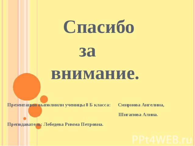 Спасибо за внимание. Презентацию выполнили ученицы 8 Б класса: Смирнова Ангелина, Шигапова Алина.Преподаватель: Лебедева Римма Петровна.