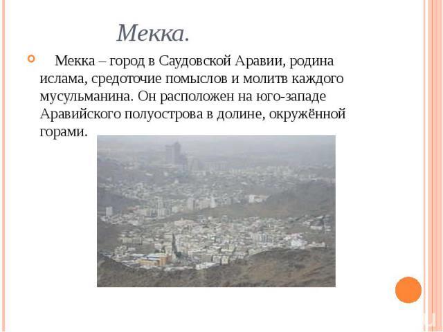 Мекка. Мекка – город в Саудовской Аравии, родина ислама, средоточие помыслов и молитв каждого мусульманина. Он расположен на юго-западе Аравийского полуострова в долине, окружённой горами.