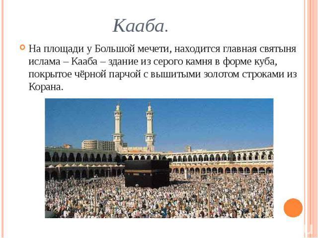 Кааба. На площади у Большой мечети, находится главная святыня ислама – Кааба – здание из серого камня в форме куба, покрытое чёрной парчой с вышитыми золотом строками из Корана.