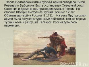 После Полтавской битвы русская армия овладела Ригой, Ревелем и Выборгом. Был вос