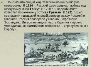 Но изменить общий ход Северной войны было уже невозможно. В 1714 г. Русский флот