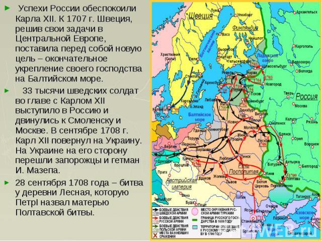 Успехи России обеспокоили Карла XII. К 1707 г. Швеция, решив свои задачи в Центральной Европе, поставила перед собой новую цель – окончательное укрепление своего господства на Балтийском море. 33 тысячи шведских солдат во главе с Карлом XII выступил…