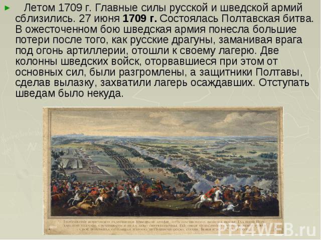 Летом 1709 г. Главные силы русской и шведской армий сблизились. 27 июня 1709 г. Состоялась Полтавская битва. В ожесточенном бою шведская армия понесла большие потери после того, как русские драгуны, заманивая врага под огонь артиллерии, отошли к сво…