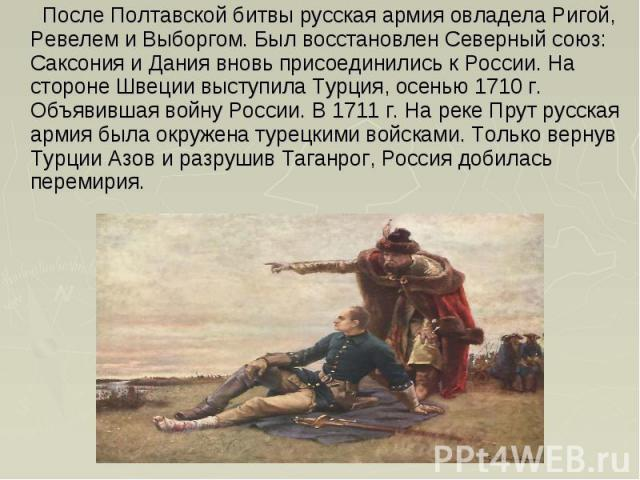 После Полтавской битвы русская армия овладела Ригой, Ревелем и Выборгом. Был восстановлен Северный союз: Саксония и Дания вновь присоединились к России. На стороне Швеции выступила Турция, осенью 1710 г. Объявившая войну России. В 1711 г. На реке Пр…