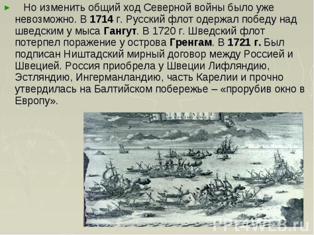 Но изменить общий ход Северной войны было уже невозможно. В 1714 г. Русский флот одержал победу над шведским у мыса Гангут. В 1720 г. Шведский флот потерпел поражение у острова Гренгам. В 1721 г. Был подписан Ништадский мирный договор между Россией …