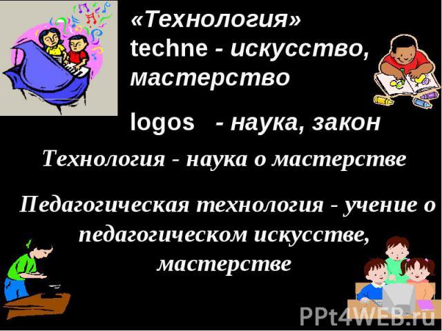 «Технология» techne - искусство, мастерство logos - наука, закон Технология - наука о мастерстве Педагогическая технология - учение о педагогическом искусстве, мастерстве
