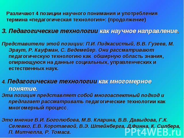 Различают 4 позиции научного понимания и употребления термина «педагогическая технология»: (продолжение)3. Педагогические технологии как научное направление.Представители этой позиции: П.И. Пидкасистый, В.В. Гузеев, М. Эраут, Р. Кауфман, С. Ведемейе…