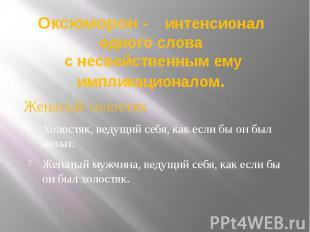 Оксюморон - интенсионал одного слова с несвойственным ему импликационалом. Женат