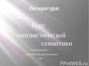 Литература: В.М.Никитин Курс лингвистической семантики Санкт-Петербург Научный ц