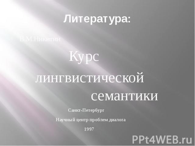 Литература: В.М.Никитин Курс лингвистической семантики Санкт-Петербург Научный центр проблем диалога 1997
