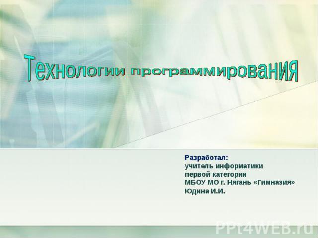 Технологии программирования Разработал:учитель информатики первой категорииМБОУ МО г. Нягань «Гимназия»Юдина И.И.