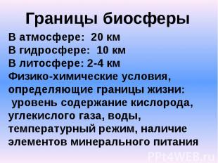 Границы биосферыВ атмосфере: 20 кмВ гидросфере: 10 кмВ литосфере: 2-4 кмФизико-х