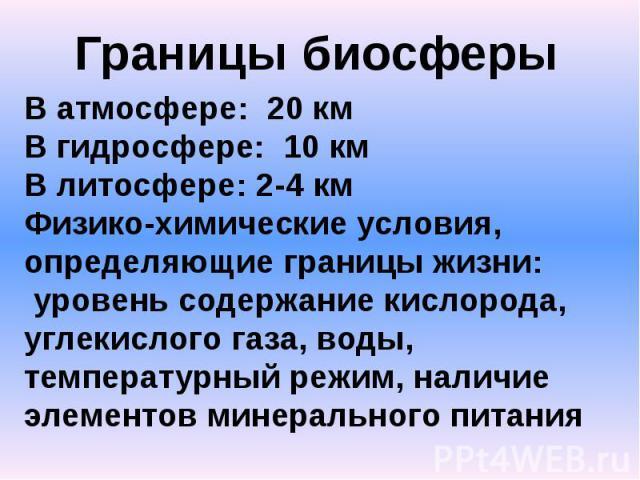 Границы биосферыВ атмосфере: 20 кмВ гидросфере: 10 кмВ литосфере: 2-4 кмФизико-химические условия, определяющие границы жизни: уровень содержание кислорода, углекислого газа, воды, температурный режим, наличие элементов минерального питания